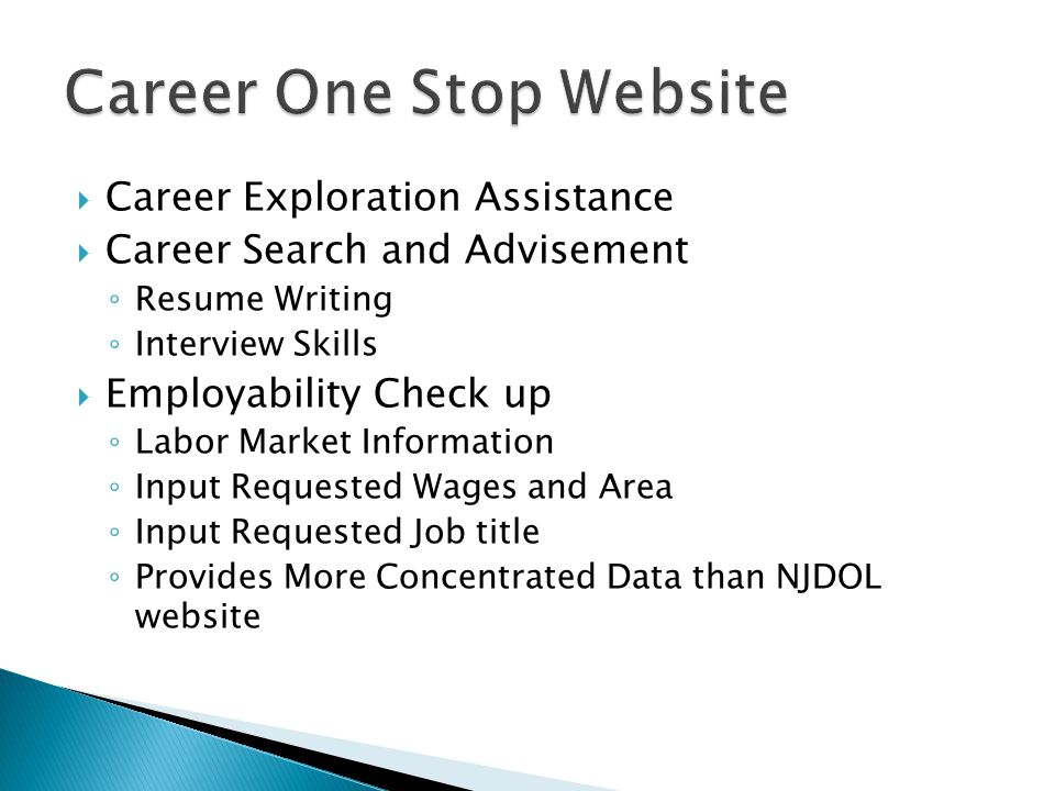  Career Exploration Assistance  Career Search and Advisement ◦ Resume Writing ◦ Interview Skills  Employability Check up ◦ Labor Market Information ◦ Input Requested Wages and Area ◦ Input Requested Job title ◦ Provides More Concentrated Data than NJDOL website