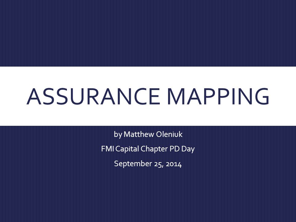 ASSURANCE MAPPING by Matthew Oleniuk FMI Capital Chapter PD Day September 25, 2014
