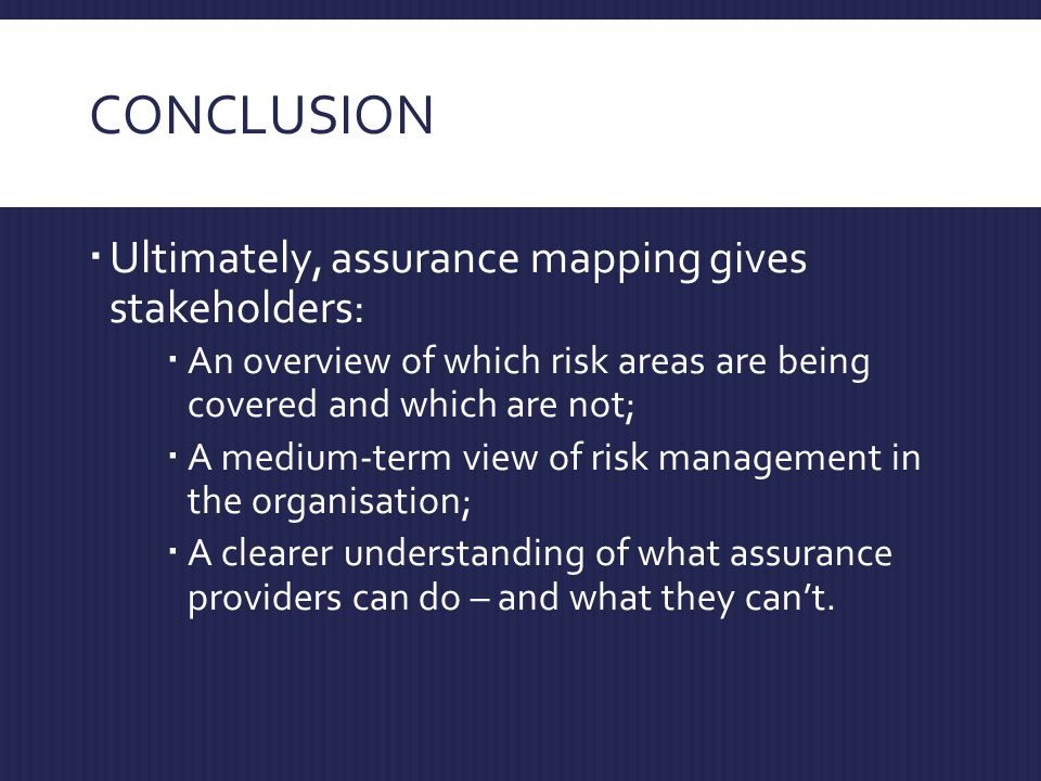 CONCLUSION  Ultimately, assurance mapping gives stakeholders:  An overview of which risk areas are being covered and which are not;  A medium-term view of risk management in the organisation;  A clearer understanding of what assurance providers can do – and what they can't.