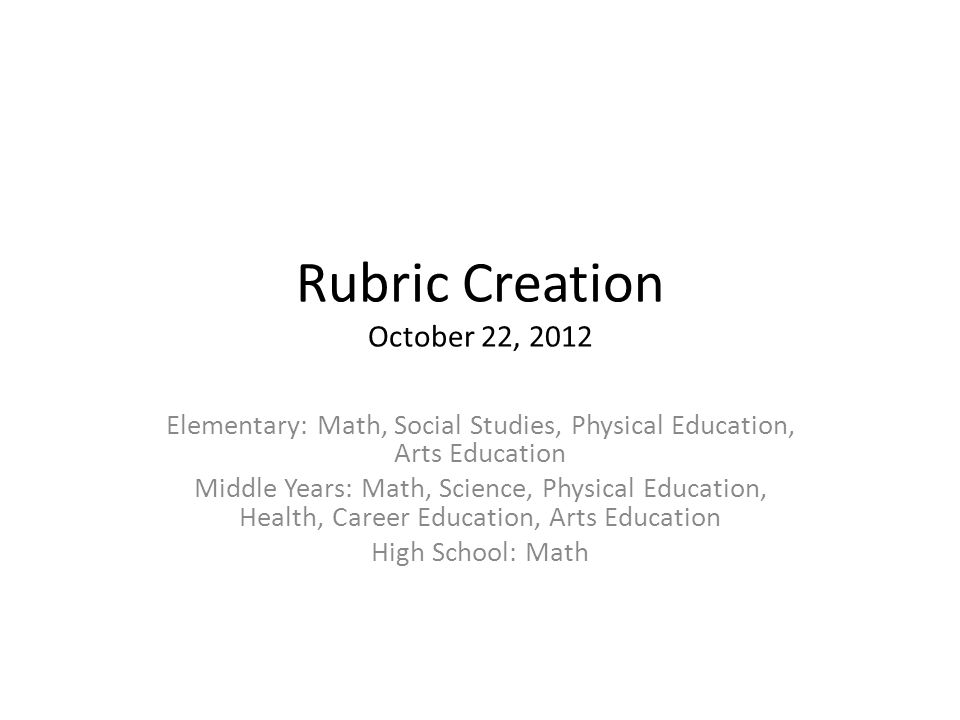 Rubric Creation October 22, 2012 Elementary: Math, Social Studies, Physical Education, Arts Education Middle Years: Math, Science, Physical Education, Health, Career Education, Arts Education High School: Math