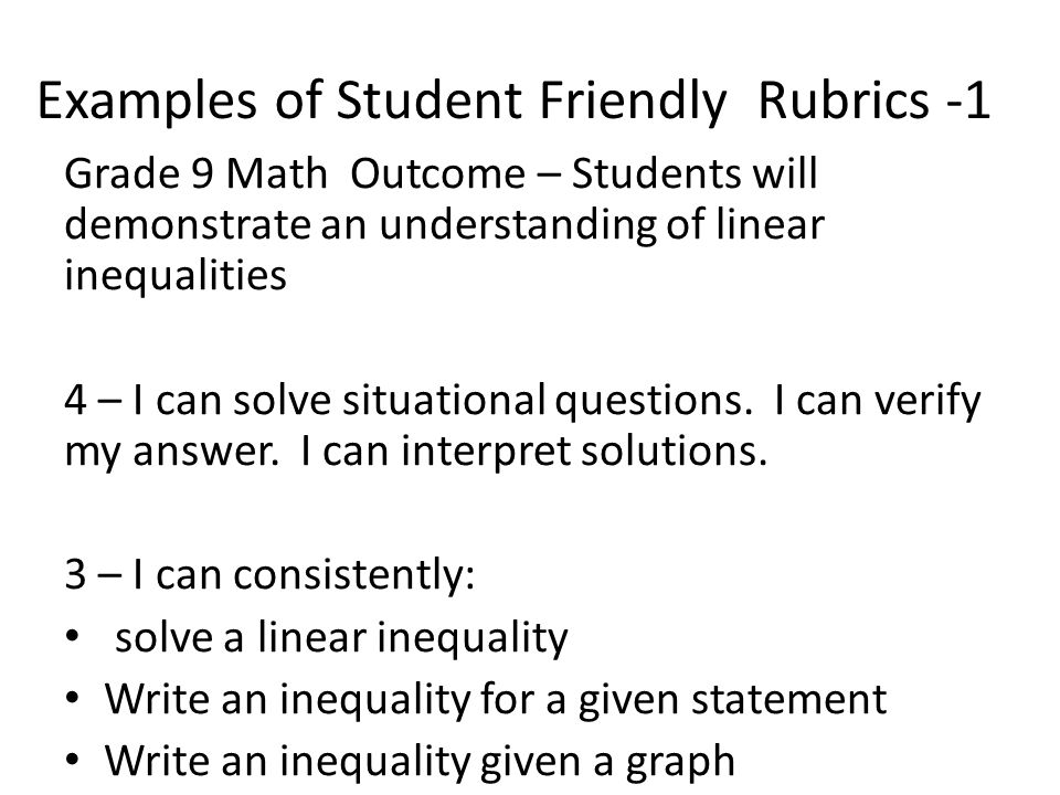 Examples of Student Friendly Rubrics -1 Grade 9 Math Outcome – Students will demonstrate an understanding of linear inequalities 4 – I can solve situational questions.