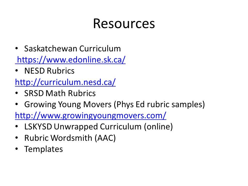Resources Saskatchewan Curriculum https://www.edonline.sk.ca/ NESD Rubrics http://curriculum.nesd.ca/ SRSD Math Rubrics Growing Young Movers (Phys Ed rubric samples) http://www.growingyoungmovers.com/ LSKYSD Unwrapped Curriculum (online) Rubric Wordsmith (AAC) Templates