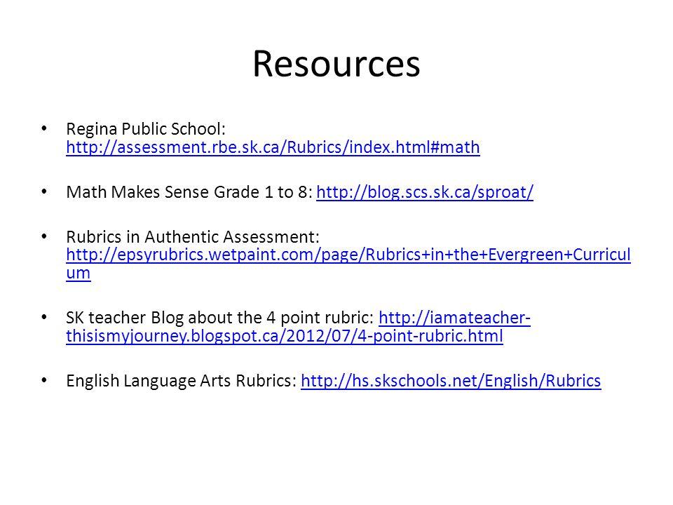 Resources Regina Public School: http://assessment.rbe.sk.ca/Rubrics/index.html#math http://assessment.rbe.sk.ca/Rubrics/index.html#math Math Makes Sense Grade 1 to 8: http://blog.scs.sk.ca/sproat/http://blog.scs.sk.ca/sproat/ Rubrics in Authentic Assessment: http://epsyrubrics.wetpaint.com/page/Rubrics+in+the+Evergreen+Curricul um http://epsyrubrics.wetpaint.com/page/Rubrics+in+the+Evergreen+Curricul um SK teacher Blog about the 4 point rubric: http://iamateacher- thisismyjourney.blogspot.ca/2012/07/4-point-rubric.htmlhttp://iamateacher- thisismyjourney.blogspot.ca/2012/07/4-point-rubric.html English Language Arts Rubrics: http://hs.skschools.net/English/Rubrics http://hs.skschools.net/English/Rubrics