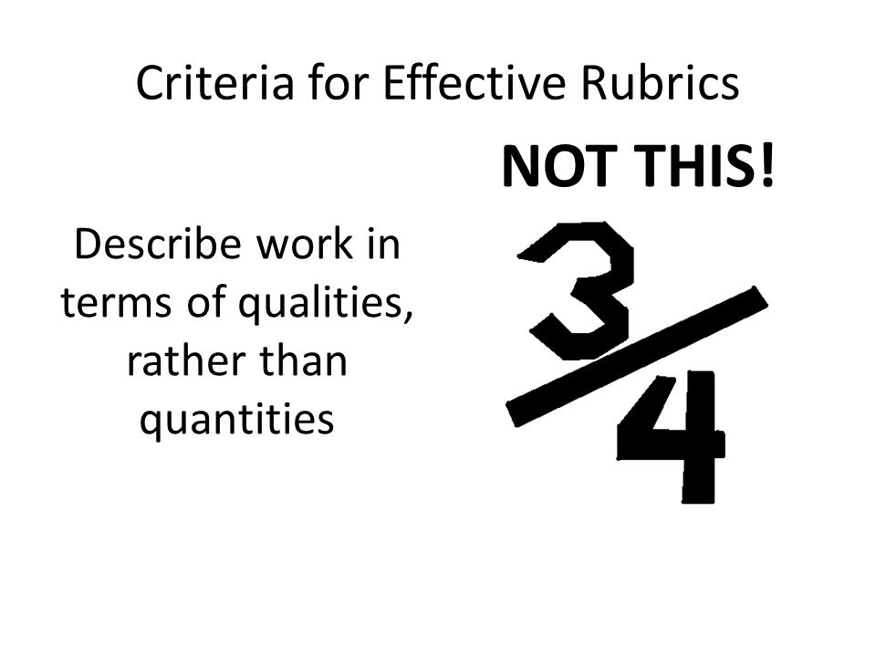 Criteria for Effective Rubrics Describe work in terms of qualities, rather than quantities NOT THIS!