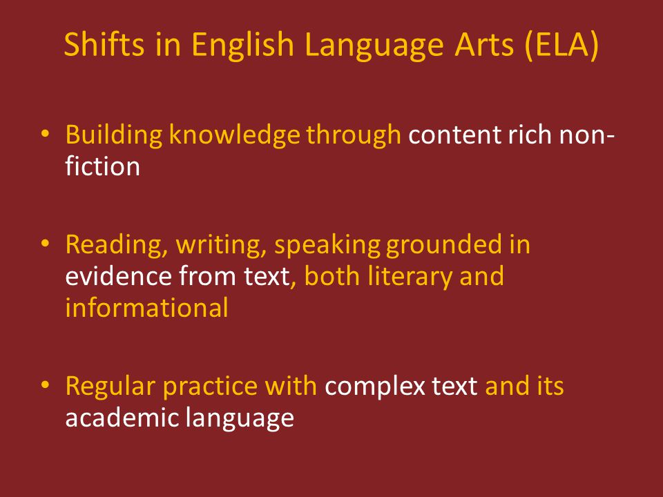 Shifts in English Language Arts (ELA) Building knowledge through content rich non- fiction Reading, writing, speaking grounded in evidence from text, both literary and informational Regular practice with complex text and its academic language
