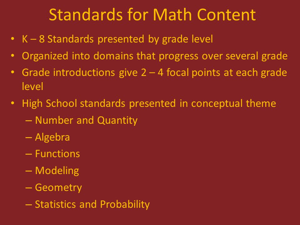 Standards for Math Content K – 8 Standards presented by grade level Organized into domains that progress over several grade Grade introductions give 2 – 4 focal points at each grade level High School standards presented in conceptual theme – Number and Quantity – Algebra – Functions – Modeling – Geometry – Statistics and Probability