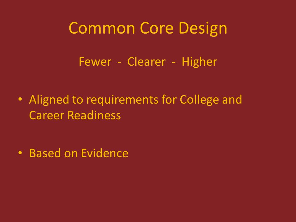 Common Core Design Fewer - Clearer - Higher Aligned to requirements for College and Career Readiness Based on Evidence