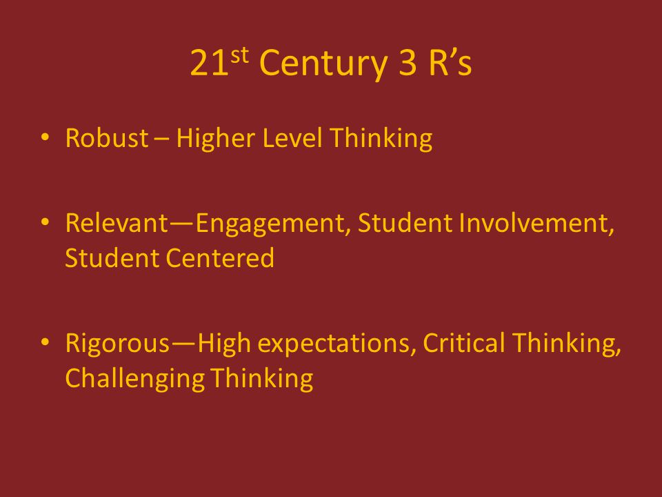 21 st Century 3 R's Robust – Higher Level Thinking Relevant—Engagement, Student Involvement, Student Centered Rigorous—High expectations, Critical Thinking, Challenging Thinking