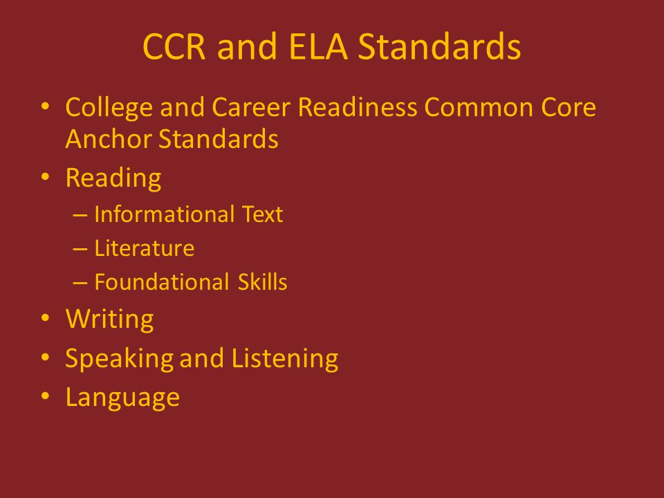 CCR and ELA Standards College and Career Readiness Common Core Anchor Standards Reading – Informational Text – Literature – Foundational Skills Writing Speaking and Listening Language