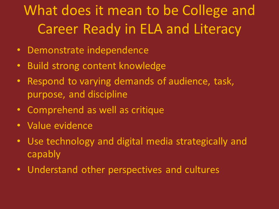 College and Career Readiness Anchor Standards--Reading Broad expectations across grades and content areas Based on evidence about college and workforce training expectations Range and Content Same in Kindergarten as they are in Senior Year