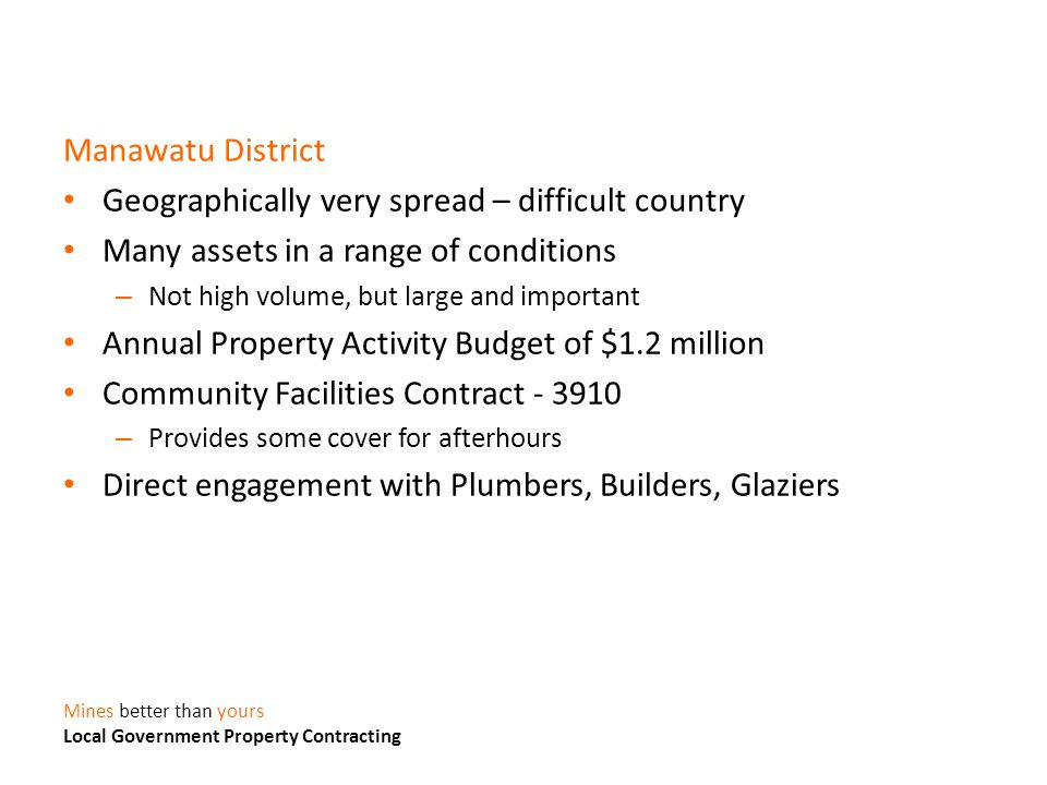Manawatu District Geographically very spread – difficult country Many assets in a range of conditions – Not high volume, but large and important Annual Property Activity Budget of $1.2 million Community Facilities Contract - 3910 – Provides some cover for afterhours Direct engagement with Plumbers, Builders, Glaziers Mines better than yours Local Government Property Contracting