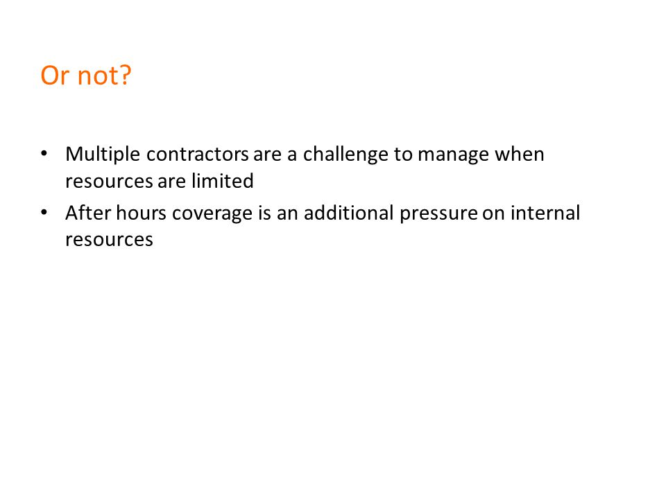 Or not? Multiple contractors are a challenge to manage when resources are limited After hours coverage is an additional pressure on internal resources
