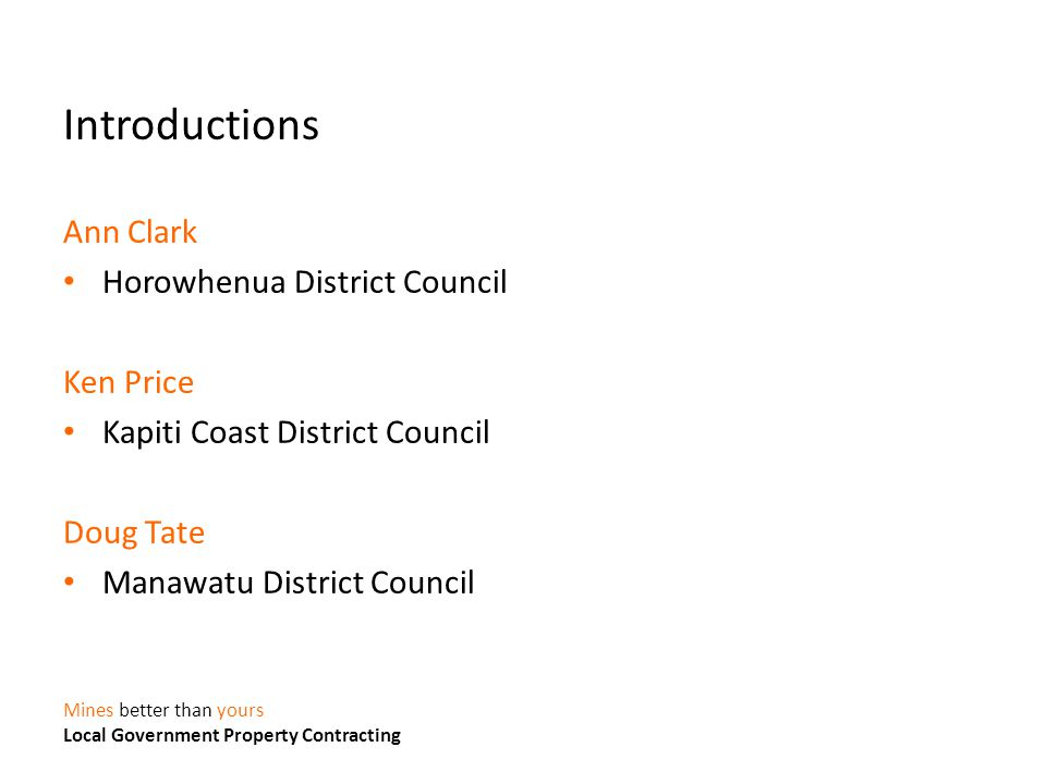 Mines better than yours Local Government Property Contracting Introductions Ann Clark Horowhenua District Council Ken Price Kapiti Coast District Council Doug Tate Manawatu District Council