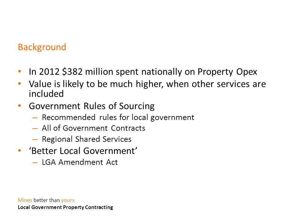 Background In 2012 $382 million spent nationally on Property Opex Value is likely to be much higher, when other services are included Government Rules of Sourcing – Recommended rules for local government – All of Government Contracts – Regional Shared Services 'Better Local Government' – LGA Amendment Act Mines better than yours Local Government Property Contracting