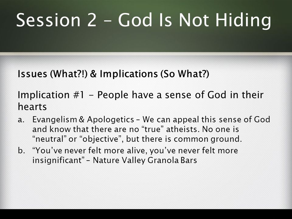 Session 2 – God Is Not Hiding Issues (What !) & Implications (So What ) Implication #1 - People have a sense of God in their hearts a.Evangelism & Apologetics – We can appeal this sense of God and know that there are no true atheists.