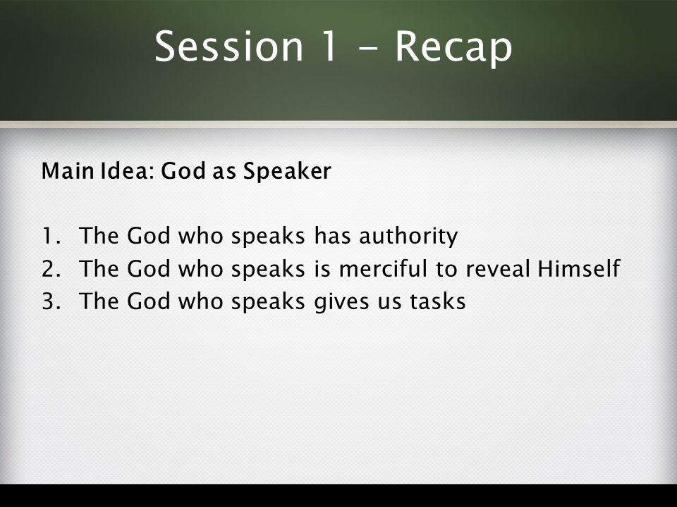 Session 1 - Recap Main Idea: God as Speaker 1.The God who speaks has authority 2.The God who speaks is merciful to reveal Himself 3.The God who speaks gives us tasks