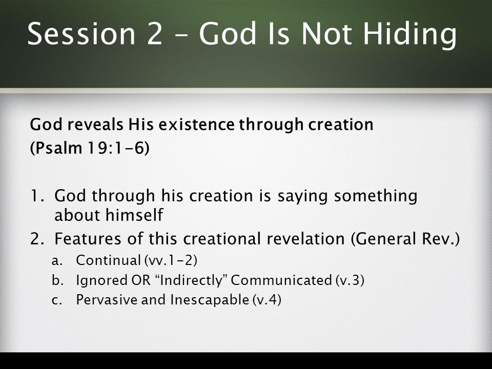 Session 2 – God Is Not Hiding God reveals His existence through creation (Psalm 19:1-6) 1.God through his creation is saying something about himself 2.Features of this creational revelation (General Rev.) a.Continual (vv.1-2) b.Ignored OR Indirectly Communicated (v.3) c.Pervasive and Inescapable (v.4)