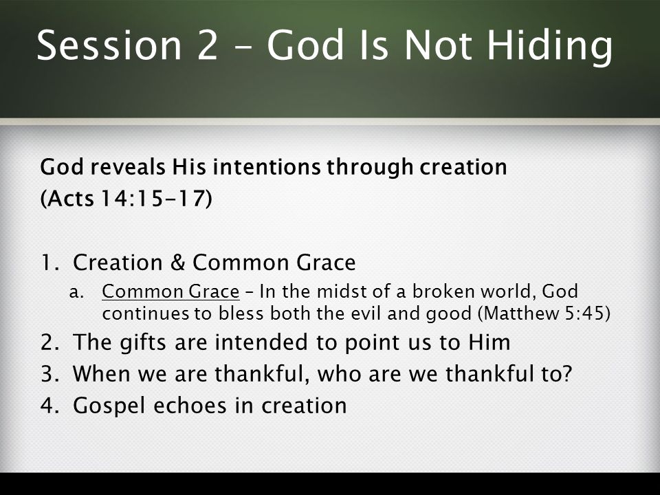 Session 2 – God Is Not Hiding God reveals His intentions through creation (Acts 14:15-17) 1.Creation & Common Grace a.Common Grace – In the midst of a broken world, God continues to bless both the evil and good (Matthew 5:45) 2.The gifts are intended to point us to Him 3.When we are thankful, who are we thankful to.