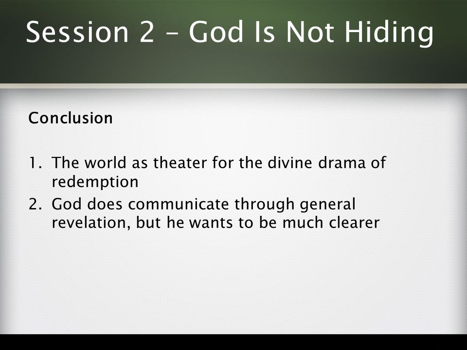Session 2 – God Is Not Hiding Conclusion 1.The world as theater for the divine drama of redemption 2.God does communicate through general revelation, but he wants to be much clearer