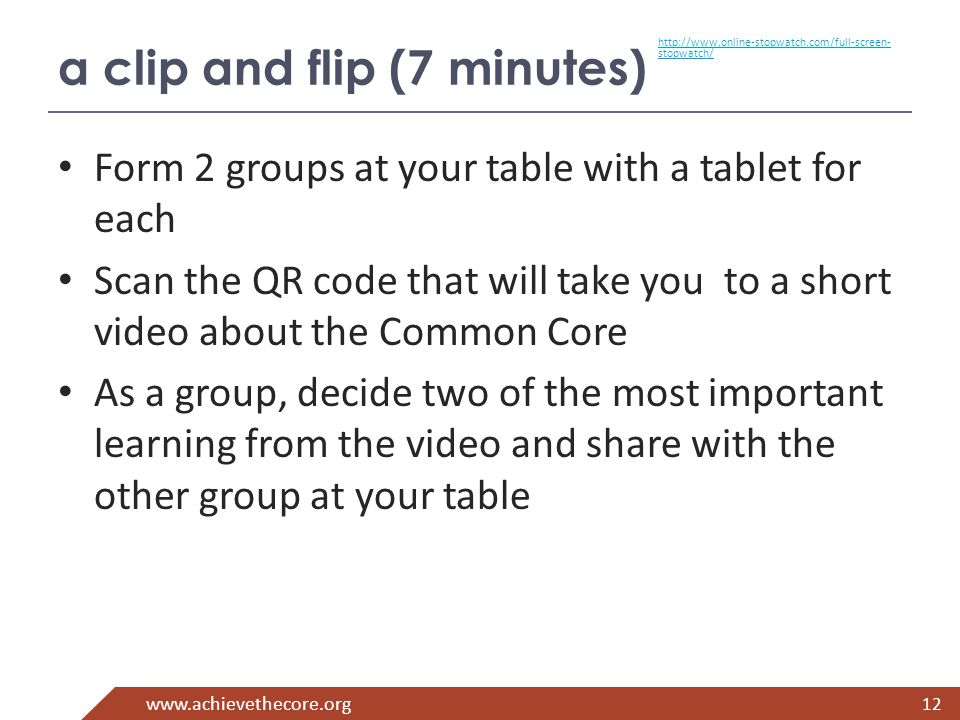 www.achievethecore.org a clip and flip (7 minutes) Form 2 groups at your table with a tablet for each Scan the QR code that will take you to a short video about the Common Core As a group, decide two of the most important learning from the video and share with the other group at your table 12 http://www.online-stopwatch.com/full-screen- stopwatch/