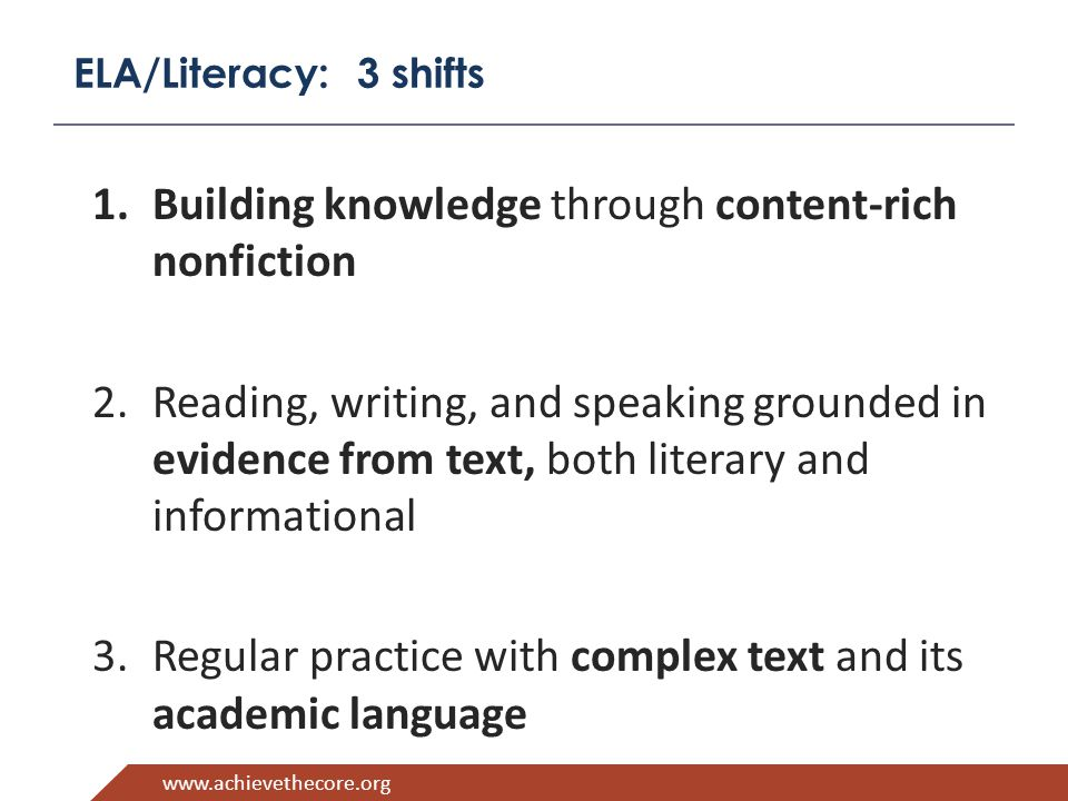 www.achievethecore.org ELA/Literacy: 3 shifts 1.Building knowledge through content-rich nonfiction 2.Reading, writing, and speaking grounded in evidence from text, both literary and informational 3.Regular practice with complex text and its academic language