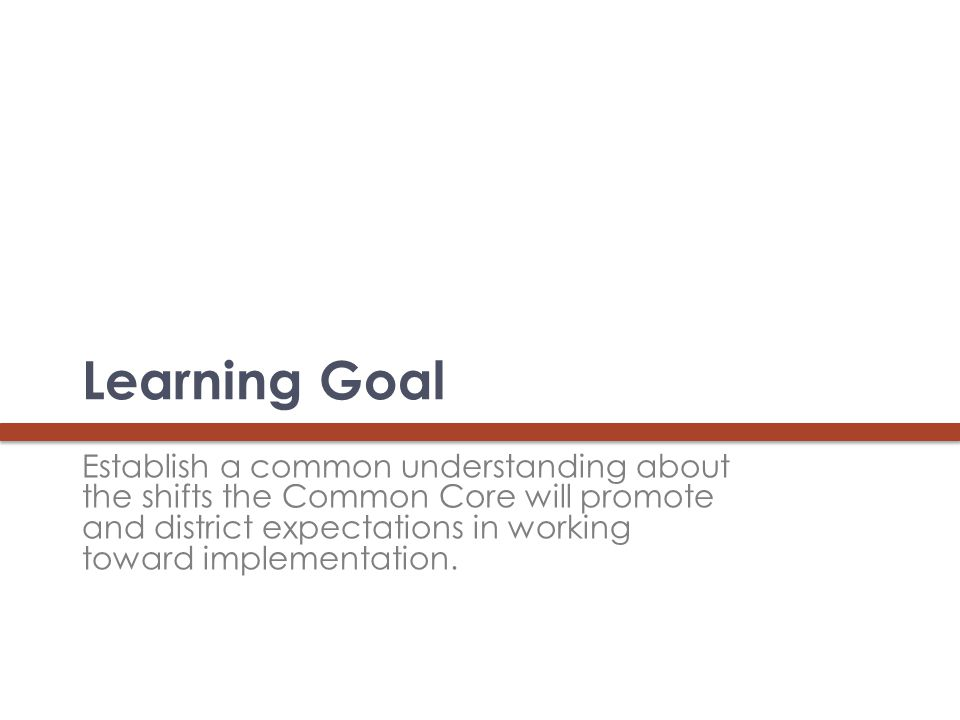 Learning Goal Establish a common understanding about the shifts the Common Core will promote and district expectations in working toward implementation.