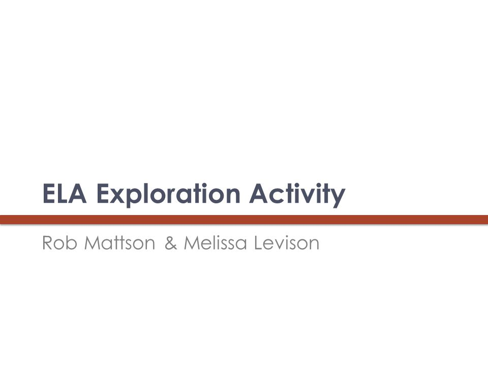 ELA Exploration Activity Rob Mattson & Melissa Levison 21