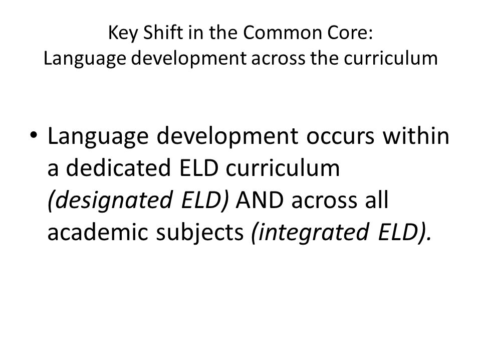 Key Shift in the Common Core: Language development across the curriculum Academic language develops in the context of learning academic subjects – students learn to talk and write about history, science, math, through a focus on the language of the academic disciplines.