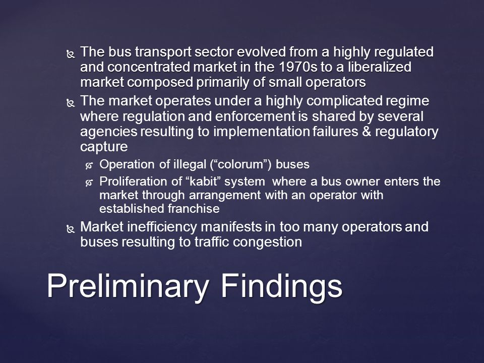  The bus transport sector evolved from a highly regulated and concentrated market in the 1970s to a liberalized market composed primarily of small operators   The market operates under a highly complicated regime where regulation and enforcement is shared by several agencies resulting to implementation failures & regulatory capture   Operation of illegal ( colorum ) buses   Proliferation of kabit system where a bus owner enters the market through arrangement with an operator with established franchise   Market inefficiency manifests in too many operators and buses resulting to traffic congestion Preliminary Findings