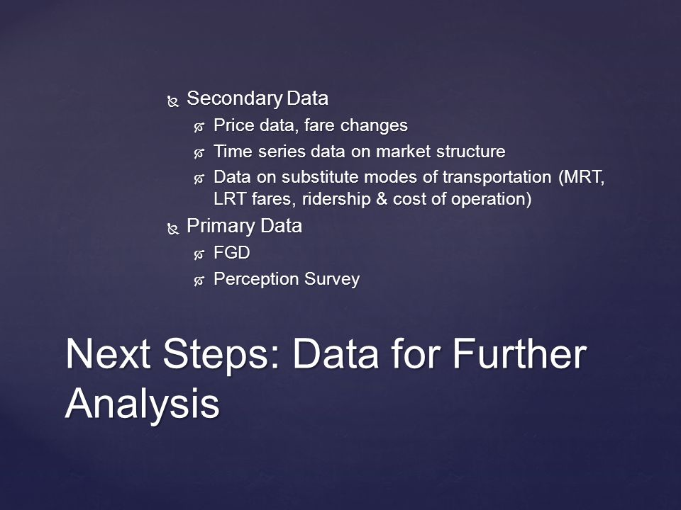  Secondary Data  Price data, fare changes  Time series data on market structure  Data on substitute modes of transportation (MRT, LRT fares, ridership & cost of operation)  Primary Data  FGD  Perception Survey Next Steps: Data for Further Analysis