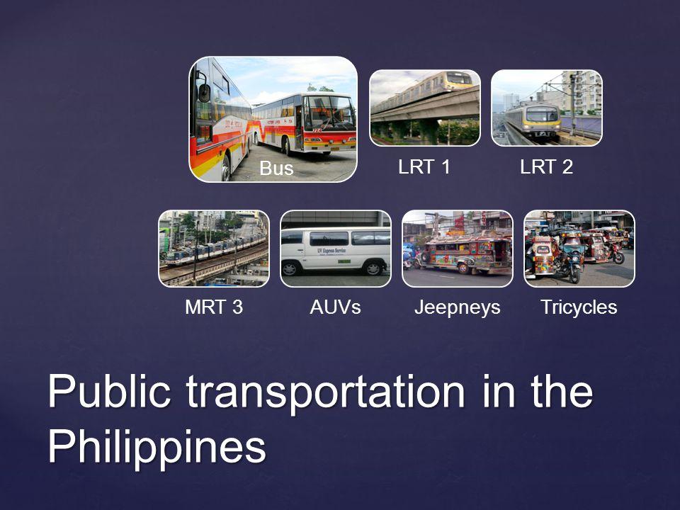 Public transportation in the Philippines Bus LRT 1LRT 2 MRT 3AUVsJeepneysTricycles