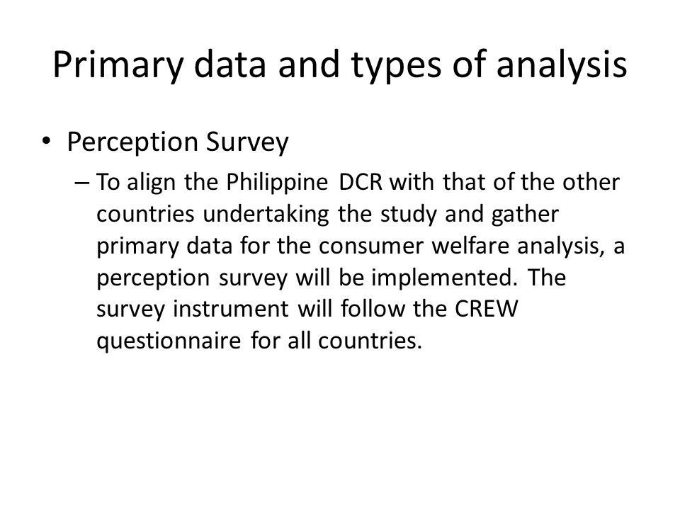 Primary data and types of analysis Perception Survey – To align the Philippine DCR with that of the other countries undertaking the study and gather primary data for the consumer welfare analysis, a perception survey will be implemented.