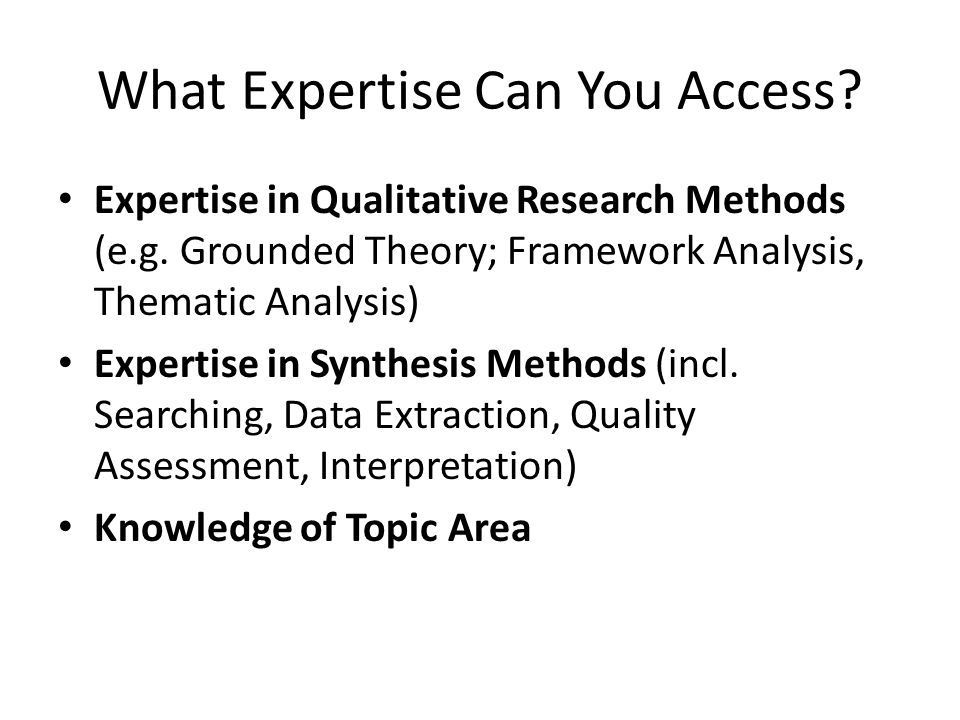 What Expertise Can You Access? Expertise in Qualitative Research Methods (e.g. Grounded Theory; Framework Analysis, Thematic Analysis) Expertise in Sy