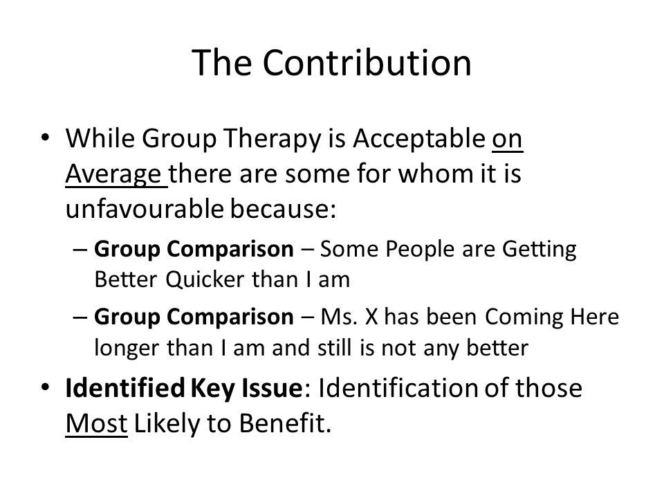 The Contribution While Group Therapy is Acceptable on Average there are some for whom it is unfavourable because: – Group Comparison – Some People are