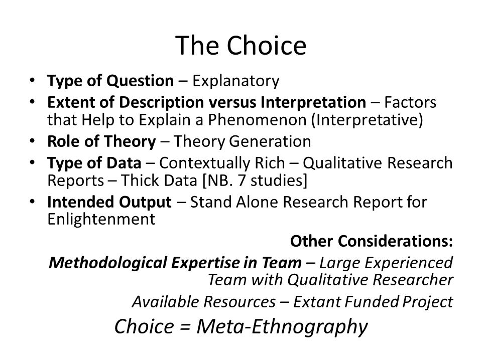 The Choice Type of Question – Explanatory Extent of Description versus Interpretation – Factors that Help to Explain a Phenomenon (Interpretative) Role of Theory – Theory Generation Type of Data – Contextually Rich – Qualitative Research Reports – Thick Data [NB.