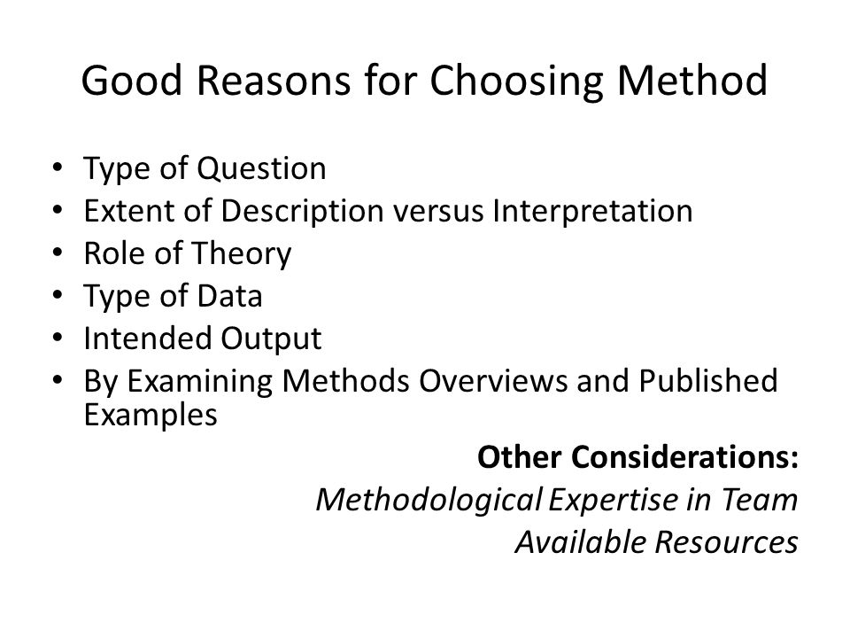 Good Reasons for Choosing Method Type of Question Extent of Description versus Interpretation Role of Theory Type of Data Intended Output By Examining