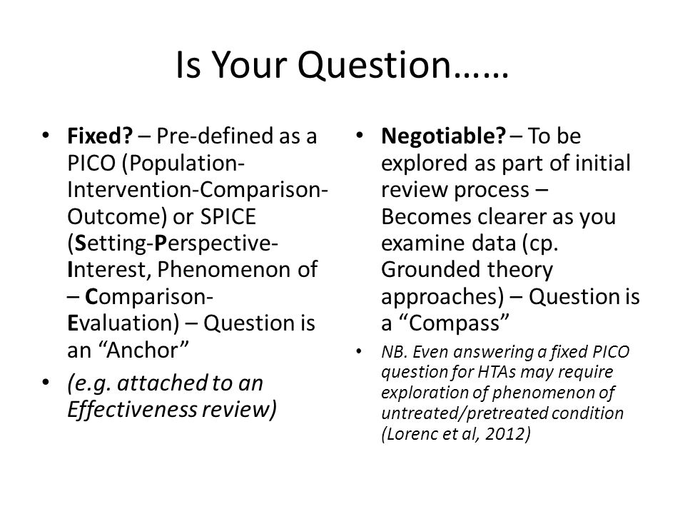 Is Your Question…… Fixed? – Pre-defined as a PICO (Population- Intervention-Comparison- Outcome) or SPICE (Setting-Perspective- Interest, Phenomenon o