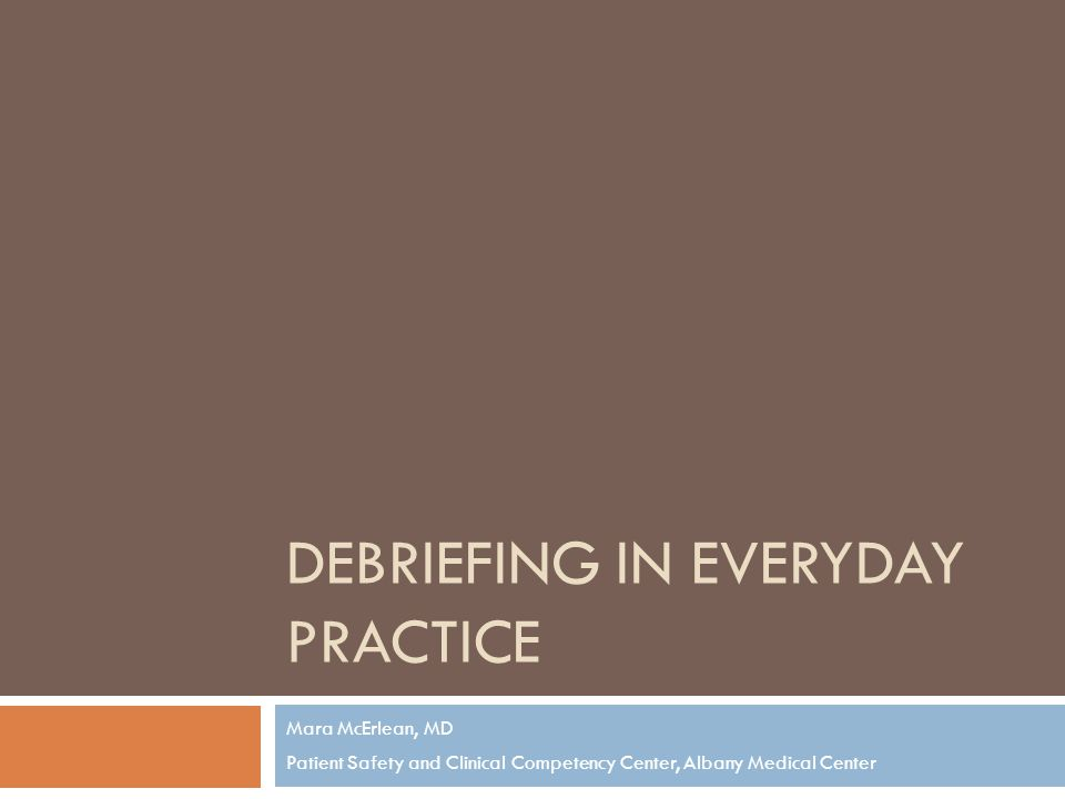 DEBRIEFING IN EVERYDAY PRACTICE Mara McErlean, MD Patient Safety and Clinical Competency Center, Albany Medical Center