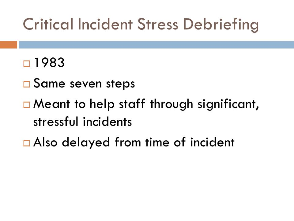 Critical Incident Stress Debriefing  1983  Same seven steps  Meant to help staff through significant, stressful incidents  Also delayed from time of incident