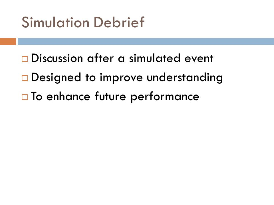 Simulation Debrief  Discussion after a simulated event  Designed to improve understanding  To enhance future performance