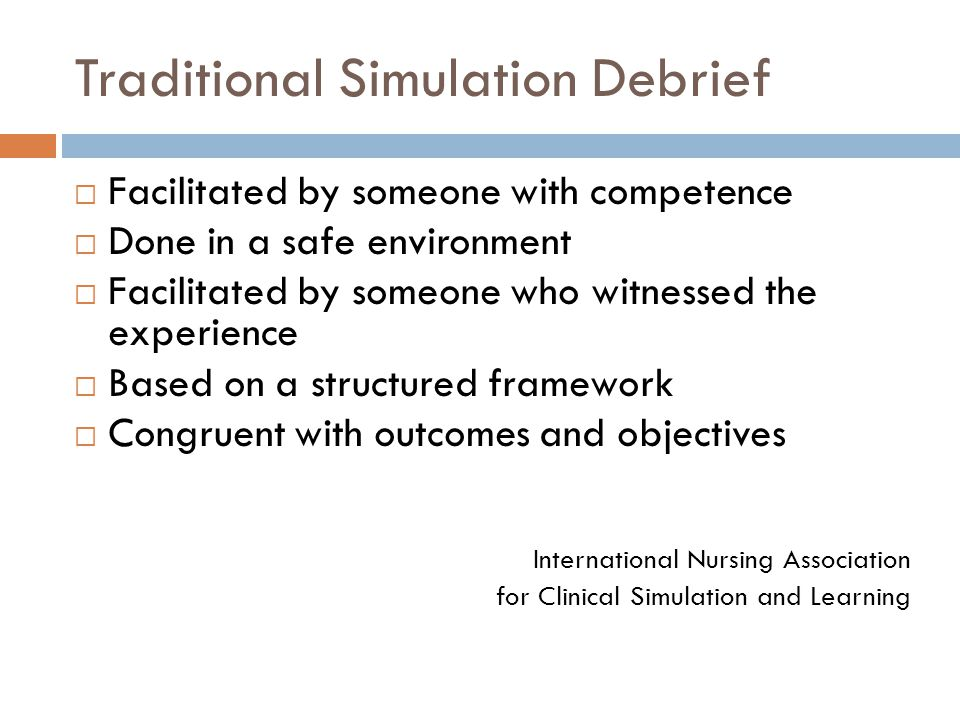 Traditional Simulation Debrief  Facilitated by someone with competence  Done in a safe environment  Facilitated by someone who witnessed the experience  Based on a structured framework  Congruent with outcomes and objectives International Nursing Association for Clinical Simulation and Learning