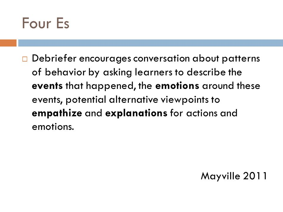 Four Es  Debriefer encourages conversation about patterns of behavior by asking learners to describe the events that happened, the emotions around these events, potential alternative viewpoints to empathize and explanations for actions and emotions.