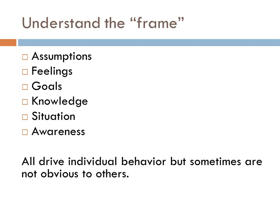Understand the frame  Assumptions  Feelings  Goals  Knowledge  Situation  Awareness All drive individual behavior but sometimes are not obvious to others.