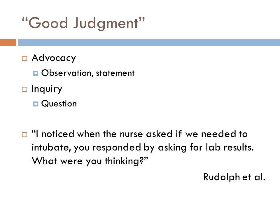 Good Judgment  Advocacy  Observation, statement  Inquiry  Question  I noticed when the nurse asked if we needed to intubate, you responded by asking for lab results.