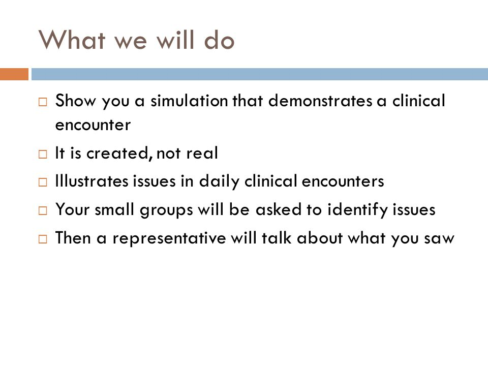 What we will do  Show you a simulation that demonstrates a clinical encounter  It is created, not real  Illustrates issues in daily clinical encounters  Your small groups will be asked to identify issues  Then a representative will talk about what you saw