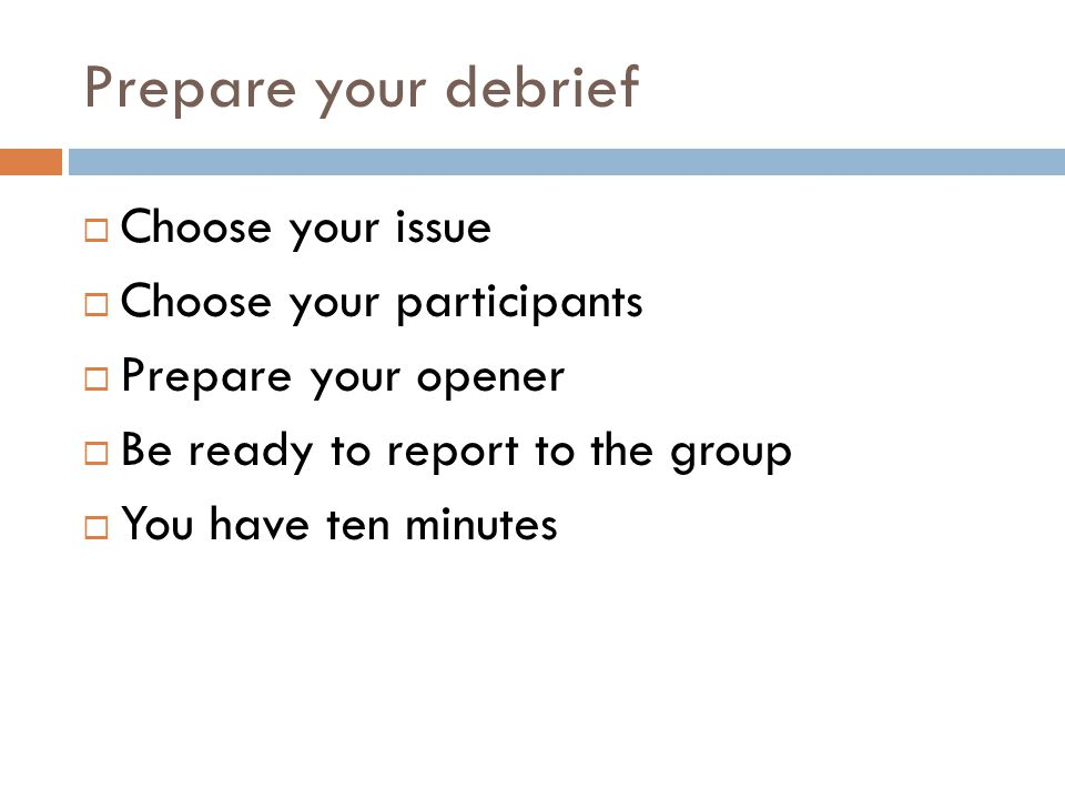 Prepare your debrief  Choose your issue  Choose your participants  Prepare your opener  Be ready to report to the group  You have ten minutes