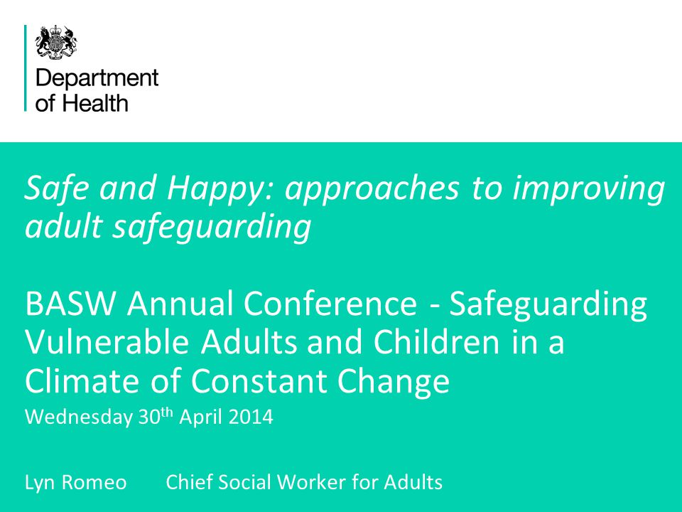1 Safe and Happy: approaches to improving adult safeguarding BASW Annual Conference - Safeguarding Vulnerable Adults and Children in a Climate of Constant Change Wednesday 30 th April 2014 Lyn Romeo Chief Social Worker for Adults