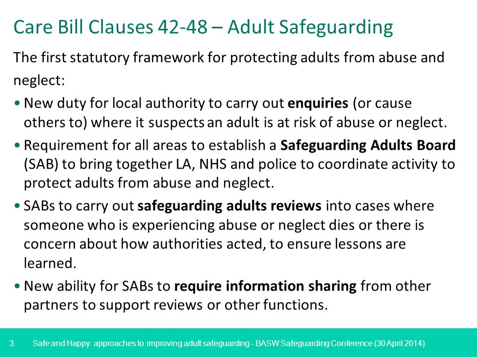 3 Safe and Happy: approaches to improving adult safeguarding - BASW Safeguarding Conference (30 April 2014) Care Bill Clauses 42-48 – Adult Safeguarding The first statutory framework for protecting adults from abuse and neglect: New duty for local authority to carry out enquiries (or cause others to) where it suspects an adult is at risk of abuse or neglect.