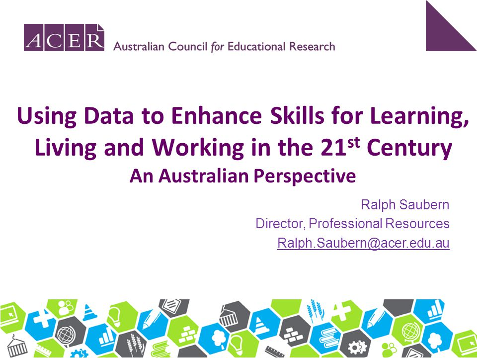 Using Data to Enhance Skills for Learning, Living and Working in the 21 st Century An Australian Perspective Ralph Saubern Director, Professional Reso