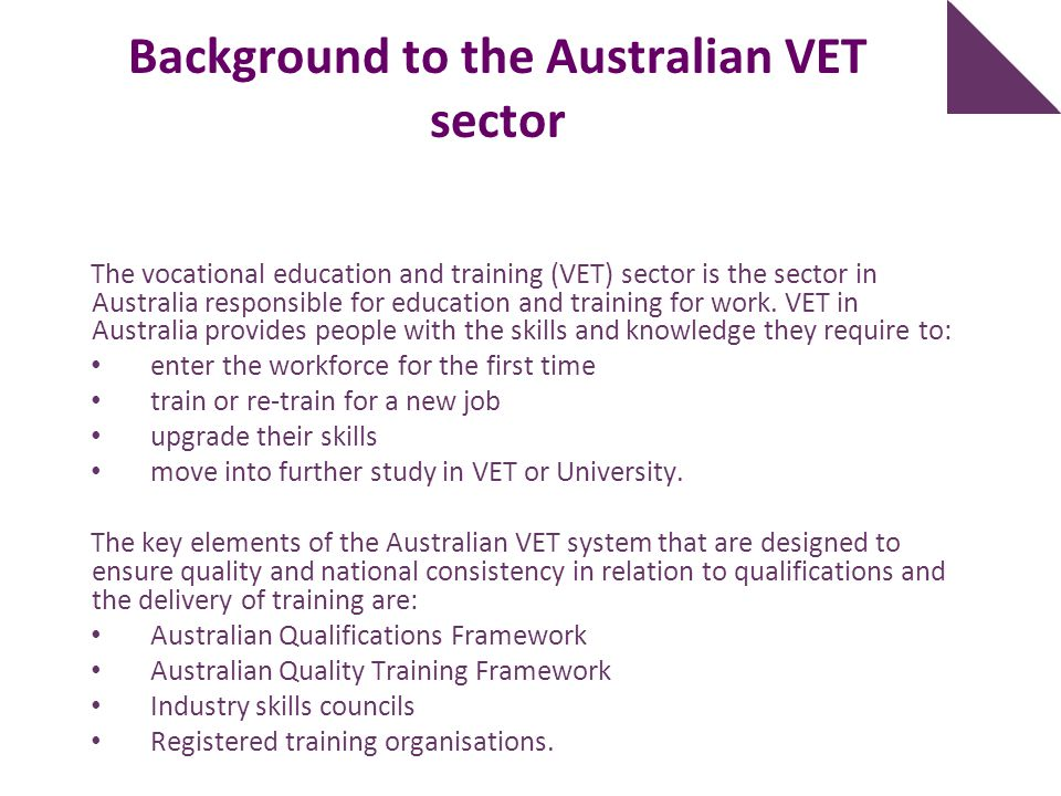 Background to the Australian VET sector The vocational education and training (VET) sector is the sector in Australia responsible for education and tr